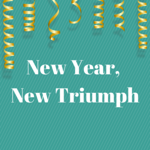 New Year, New Triumph in white lettering on blue background with gold streamers